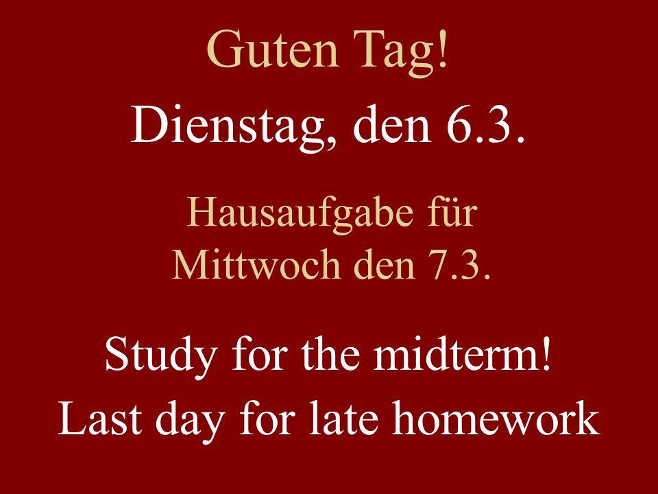 Dienstag, den 6.3. Hausaufgabe für Mittwoch den 7.3. Study for the midterm! Last day for late homework Guten Tag!