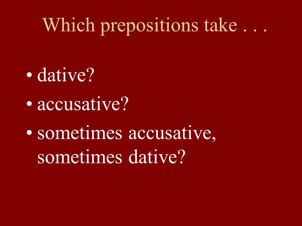 Which prepositions take... dative? accusative? sometimes accusative, sometimes dative?