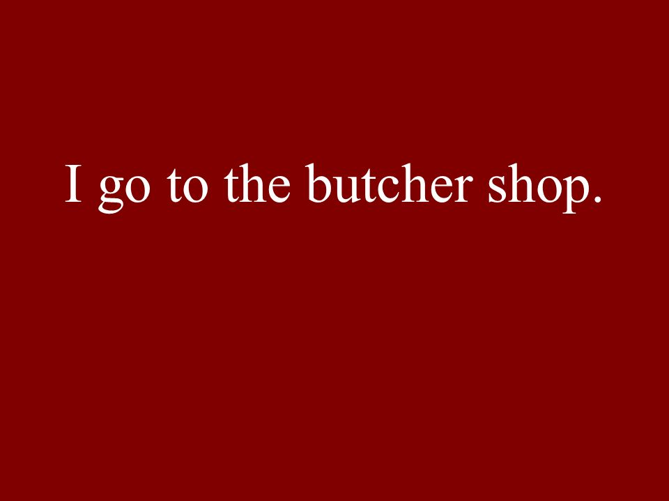 I go to the butcher shop.