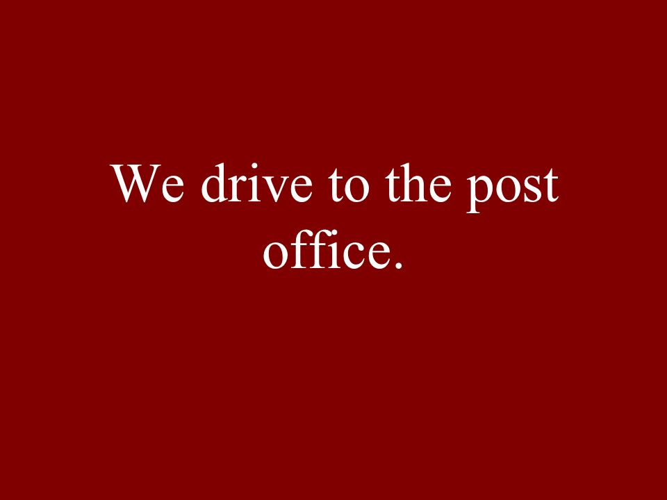 We drive to the post office.
