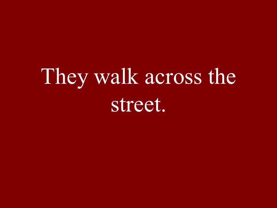 They walk across the street.