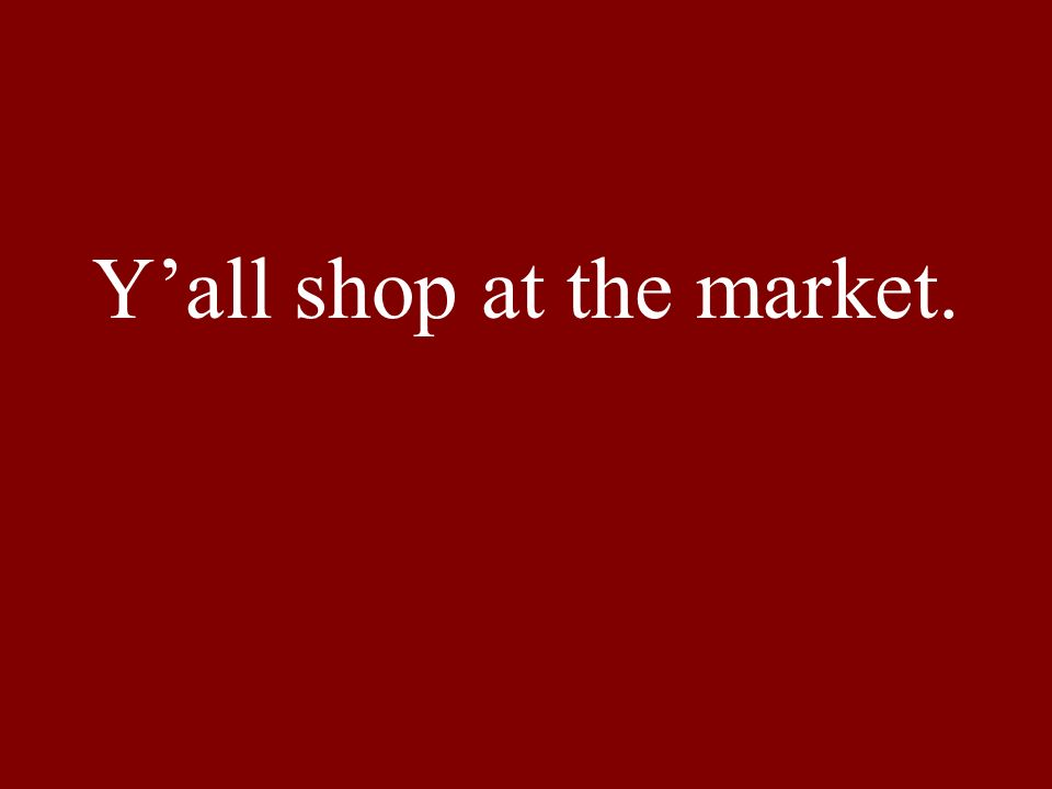 Yall shop at the market.