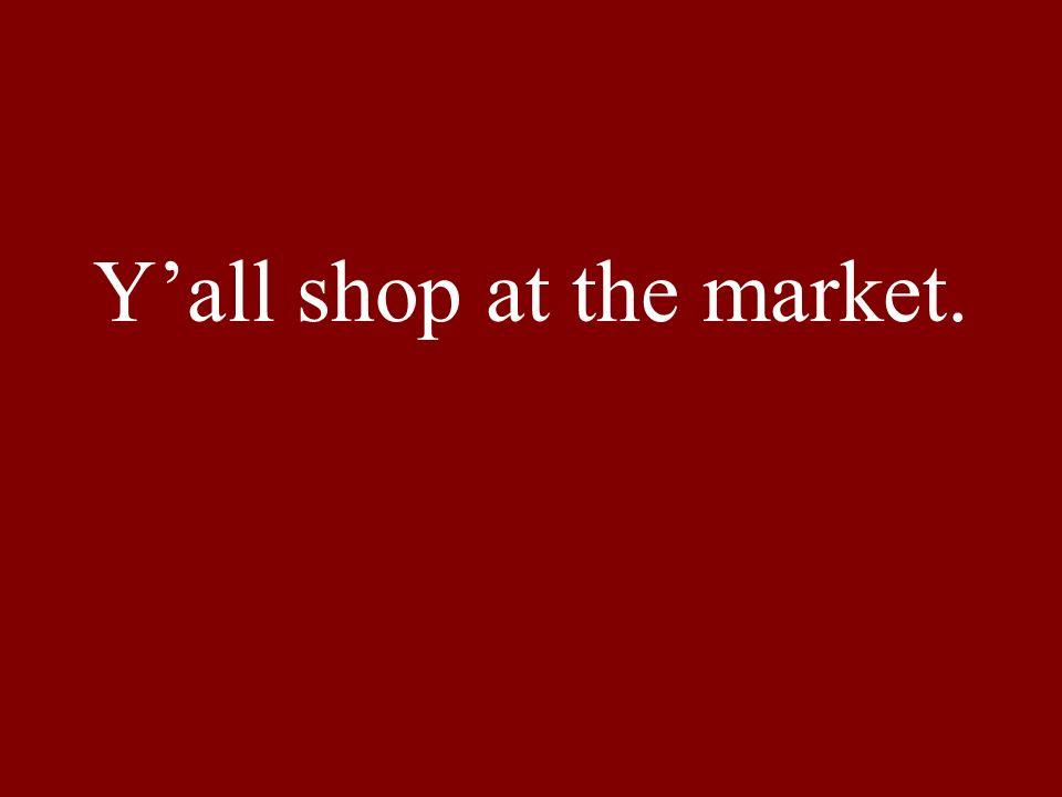 Yall shop at the market.