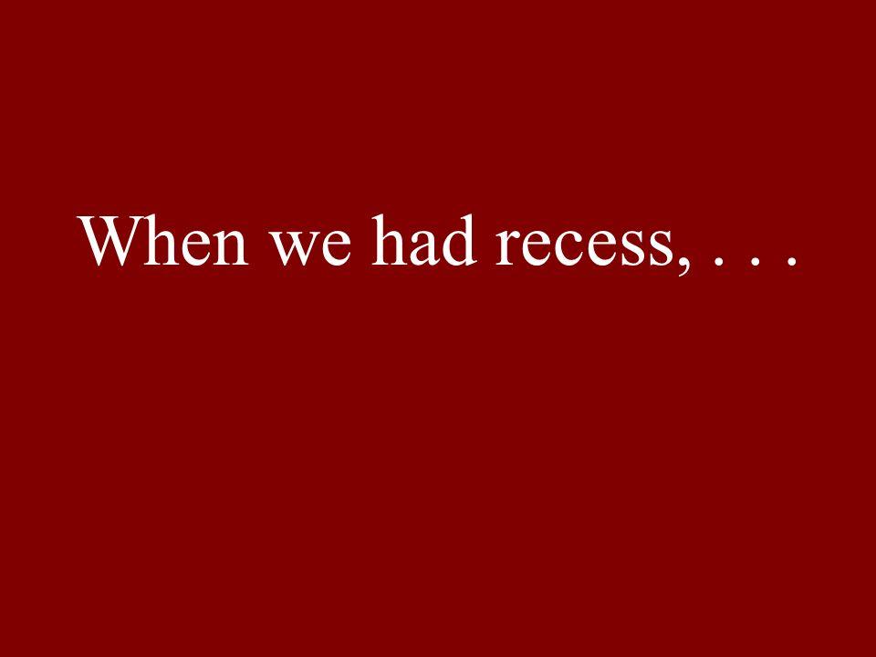 When we had recess,...