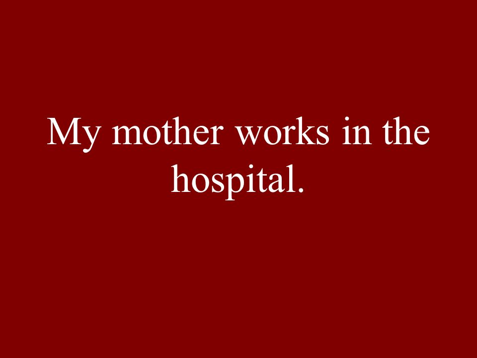 My mother works in the hospital.