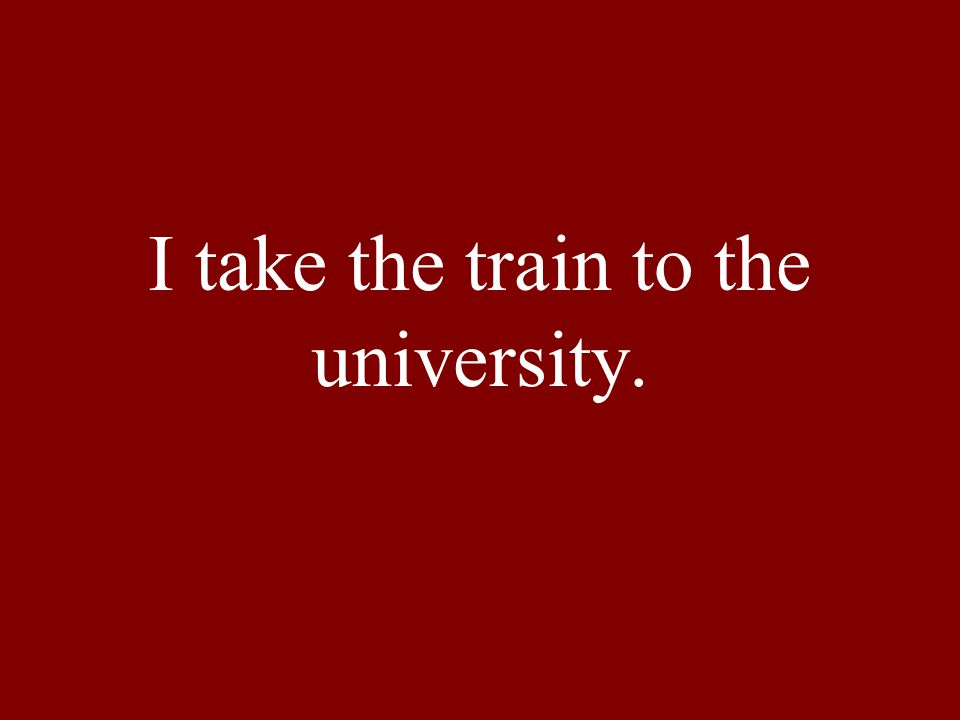 I take the train to the university.
