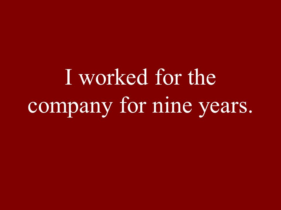 I worked for the company for nine years.
