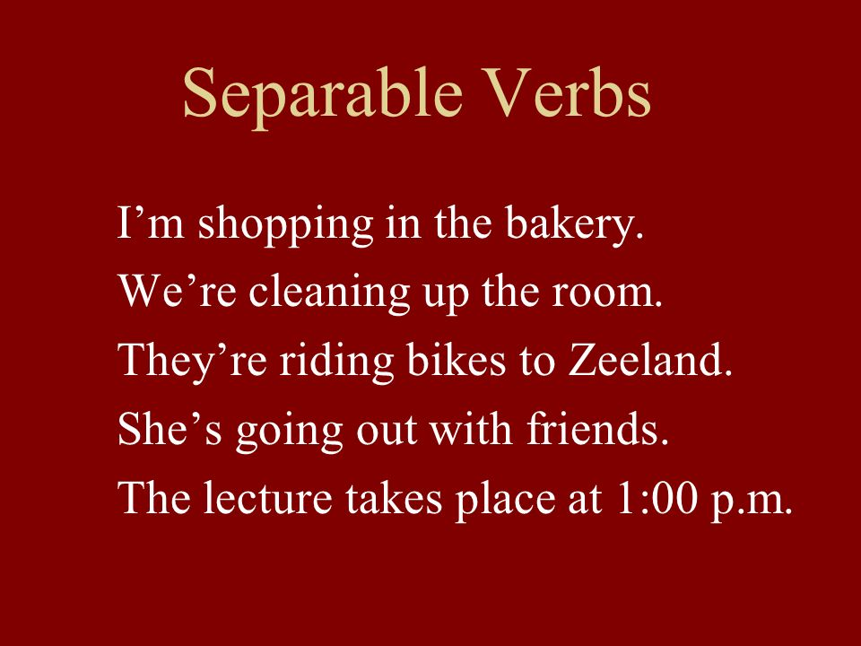 Separable Verbs Im shopping in the bakery.Were cleaning up the room.