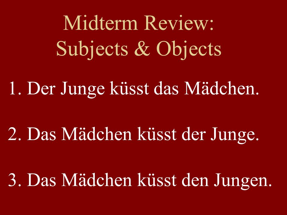 Midterm Review: Subjects & Objects 1. Der Junge küsst das Mädchen. 2. Das Mädchen küsst der Junge. 3. Das Mädchen küsst den Jungen.