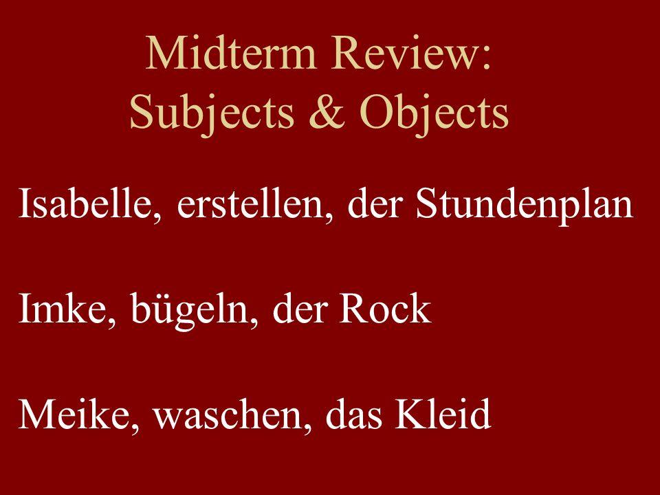 Midterm Review: Subjects & Objects Isabelle, erstellen, der Stundenplan Imke, bügeln, der Rock Meike, waschen, das Kleid
