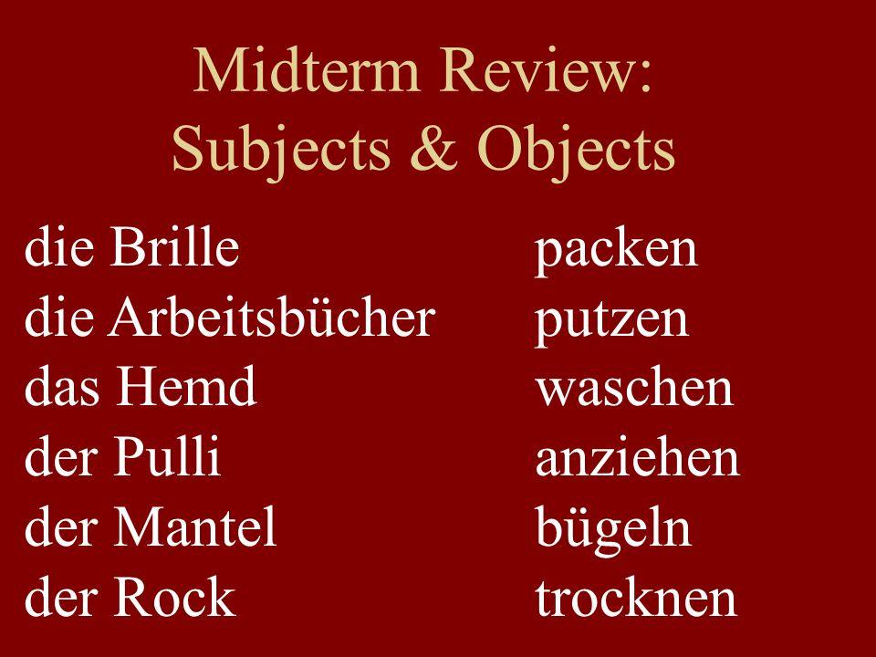 Midterm Review: Subjects & Objects die Brille die Arbeitsbücher das Hemd der Pulli der Mantel der Rock packen putzen waschen anziehen bügeln trocknen