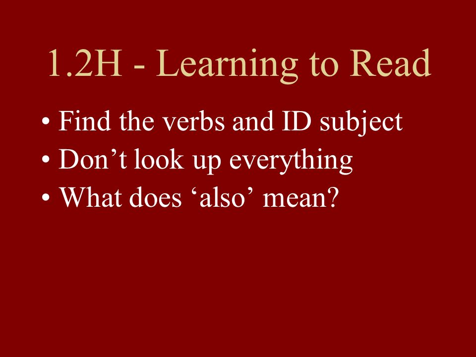 1.2H - Learning to Read Find the verbs and ID subject Dont look up everything What does also mean