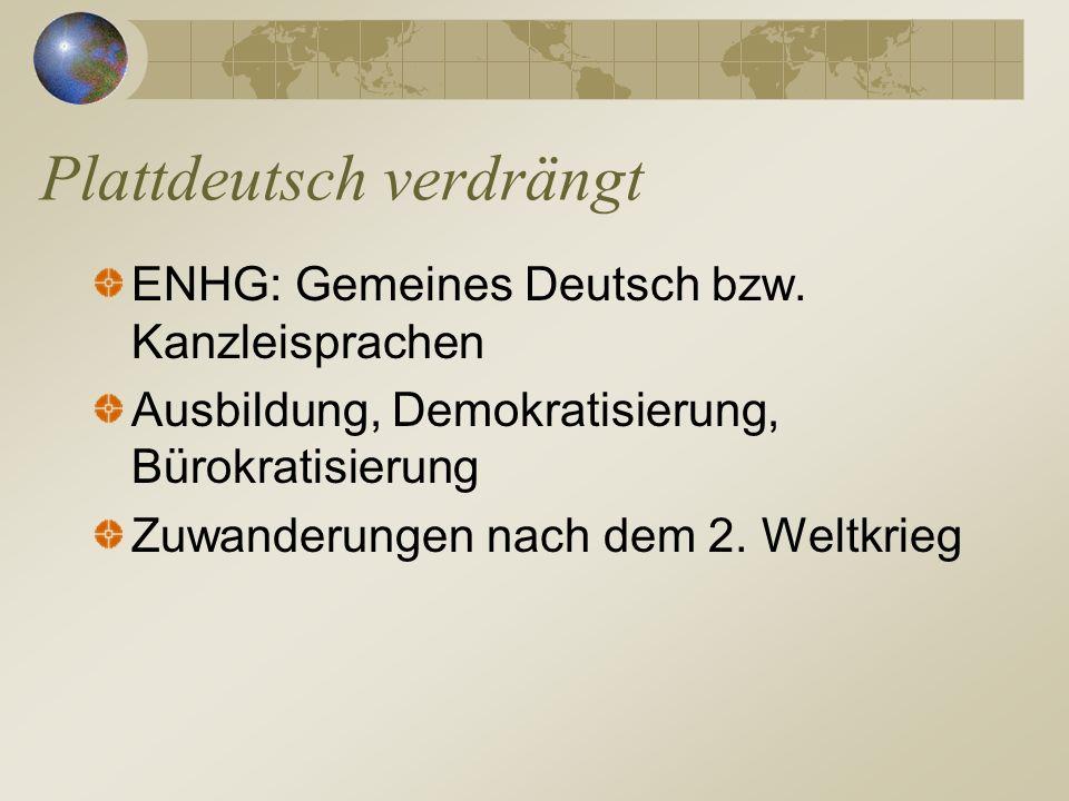 ENHG: Gemeines Deutsch bzw. Kanzleisprachen Ausbildung, Demokratisierung, Bürokratisierung Zuwanderungen nach dem 2. Weltkrieg Plattdeutsch verdrängt
