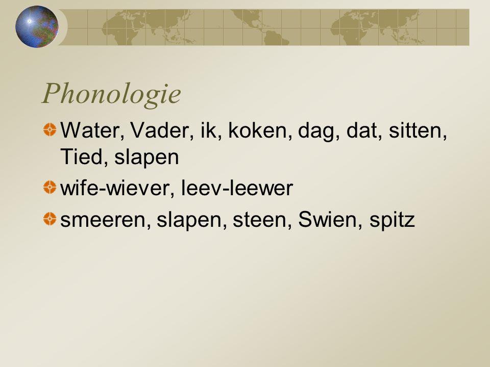 Water, Vader, ik, koken, dag, dat, sitten, Tied, slapen wife-wiever, leev-leewer smeeren, slapen, steen, Swien, spitz Phonologie