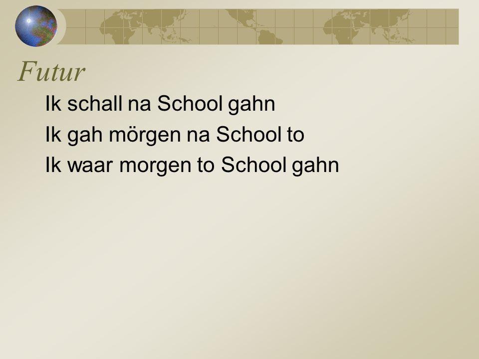 Ik schall na School gahn Ik gah mörgen na School to Ik waar morgen to School gahn Futur