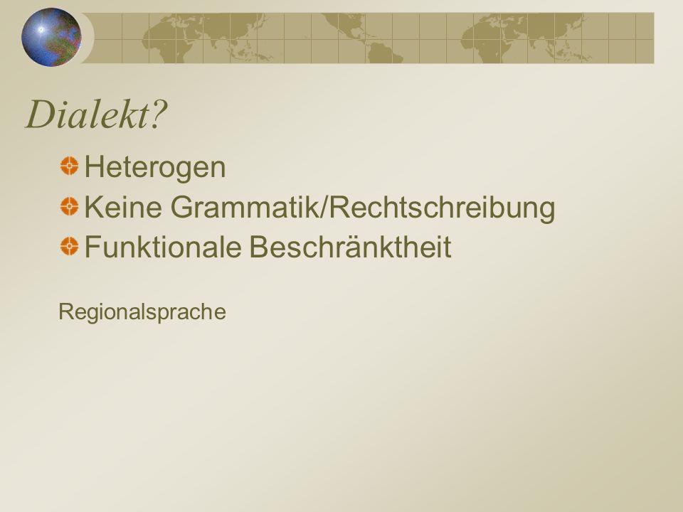 Dialekt? Heterogen Keine Grammatik/Rechtschreibung Funktionale Beschränktheit Regionalsprache