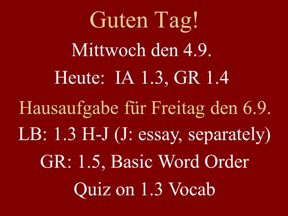 Guten Tag! Mittwoch den 4.9. Heute: IA 1.3, GR 1.4 Hausaufgabe für Freitag den 6.9. LB: 1.3 H-J (J: essay, separately) GR: 1.5, Basic Word Order Quiz