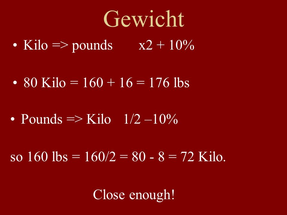 Gewicht Kilo => pounds x2 + 10% 80 Kilo = 160 + 16 = 176 lbs Pounds => Kilo 1/2 –10% so 160 lbs = 160/2 = 80 - 8 = 72 Kilo.