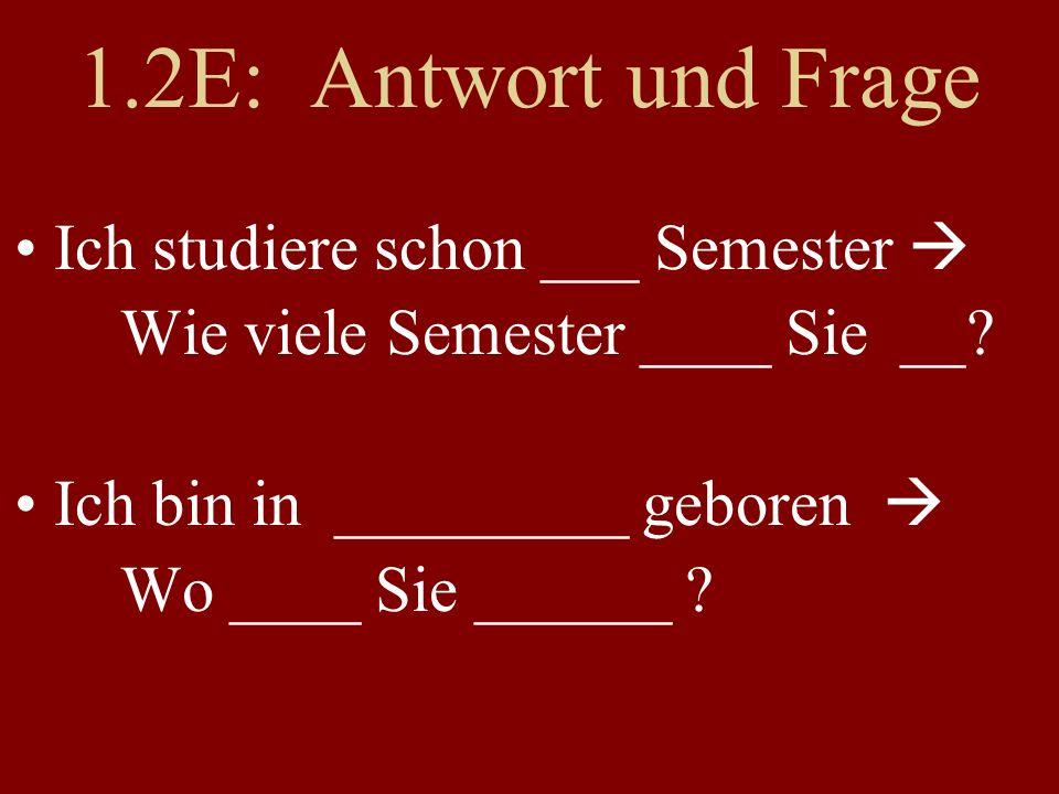 1.2E: Antwort und Frage Ich studiere schon ___ Semester Wie viele Semester ____ Sie __? Ich bin in _________ geboren Wo ____ Sie ______ ?