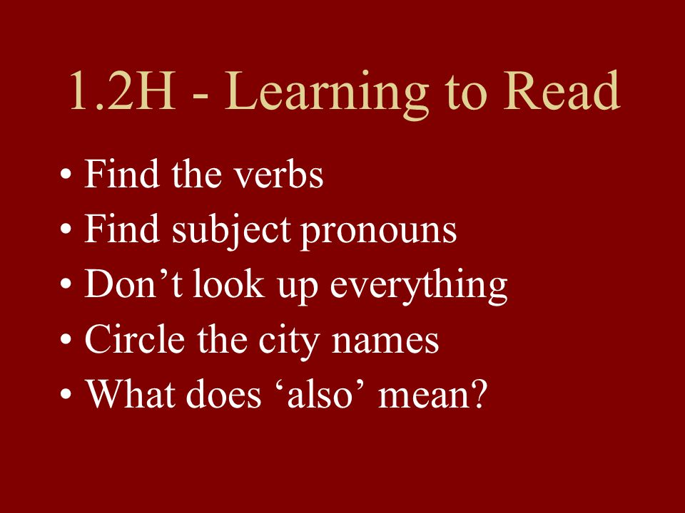 1.2H - Learning to Read Find the verbs Find subject pronouns Dont look up everything Circle the city names What does also mean