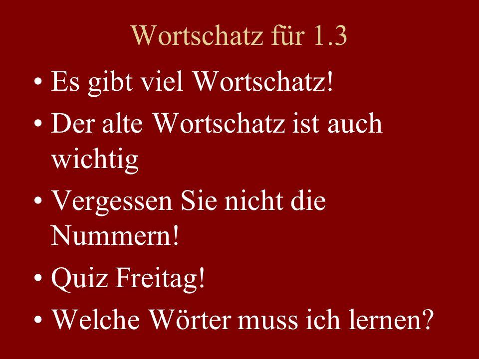 Wortschatz für 1.3 Es gibt viel Wortschatz! Der alte Wortschatz ist auch wichtig Vergessen Sie nicht die Nummern! Quiz Freitag! Welche Wörter muss ich
