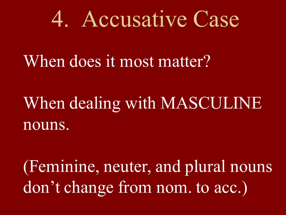 4.Accusative Case When does it most matter. When dealing with MASCULINE nouns.