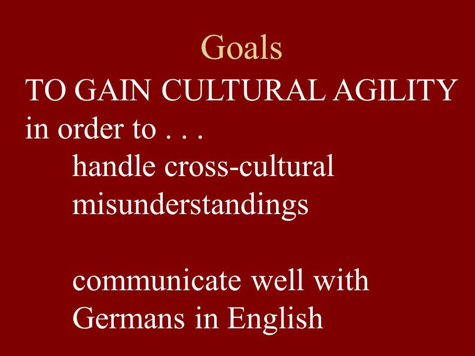 Goals TO GAIN CULTURAL AGILITY in order to... handle cross-cultural misunderstandings communicate well with Germans in English
