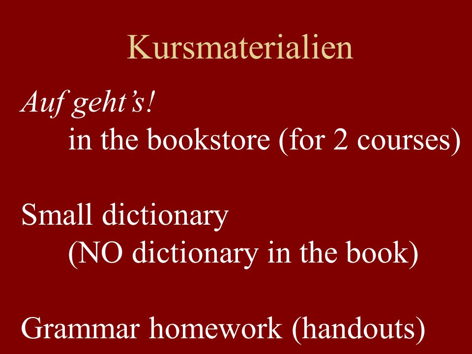 Kursmaterialien Auf gehts! in the bookstore (for 2 courses) Small dictionary (NO dictionary in the book) Grammar homework (handouts)