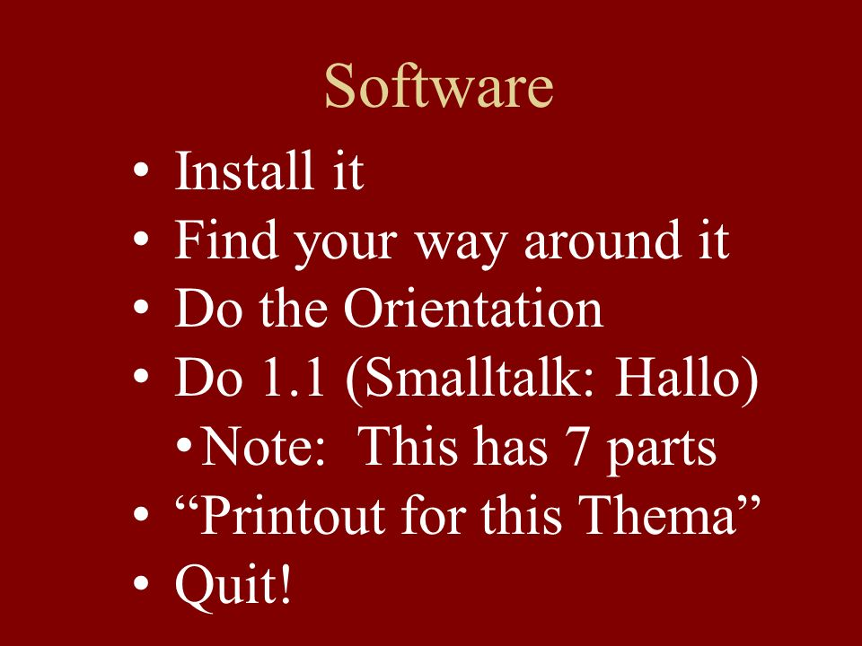 Software Install it Find your way around it Do the Orientation Do 1.1 (Smalltalk: Hallo) Note: This has 7 parts Printout for this Thema Quit!
