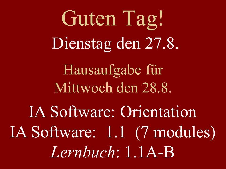 Guten Tag! Dienstag den 27.8. Hausaufgabe für Mittwoch den 28.8. IA Software: Orientation IA Software: 1.1 (7 modules) Lernbuch: 1.1A-B