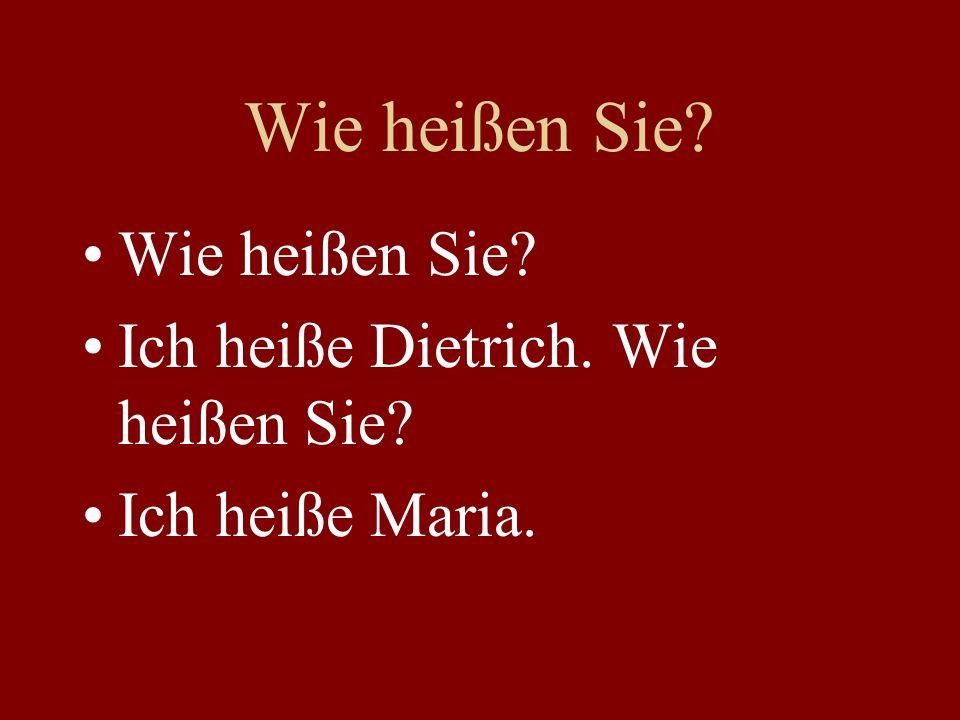 Ich heiße Dietrich. Wie heißen Sie? Ich heiße Maria.