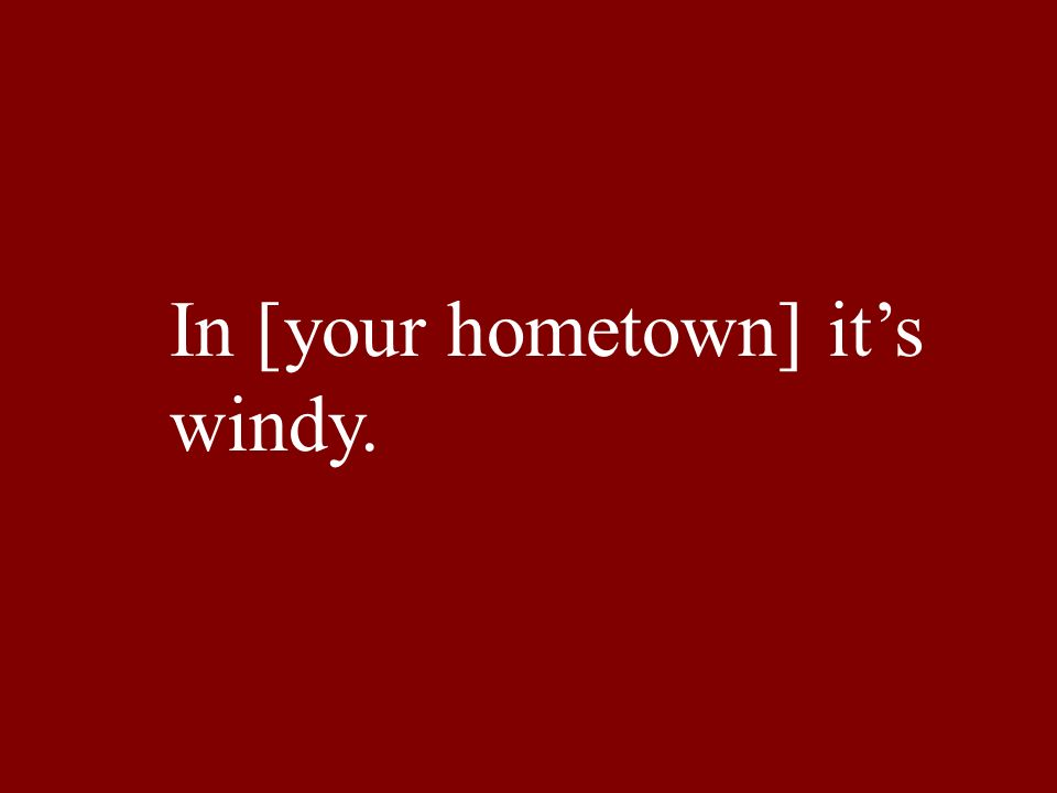 In [your hometown] its windy.
