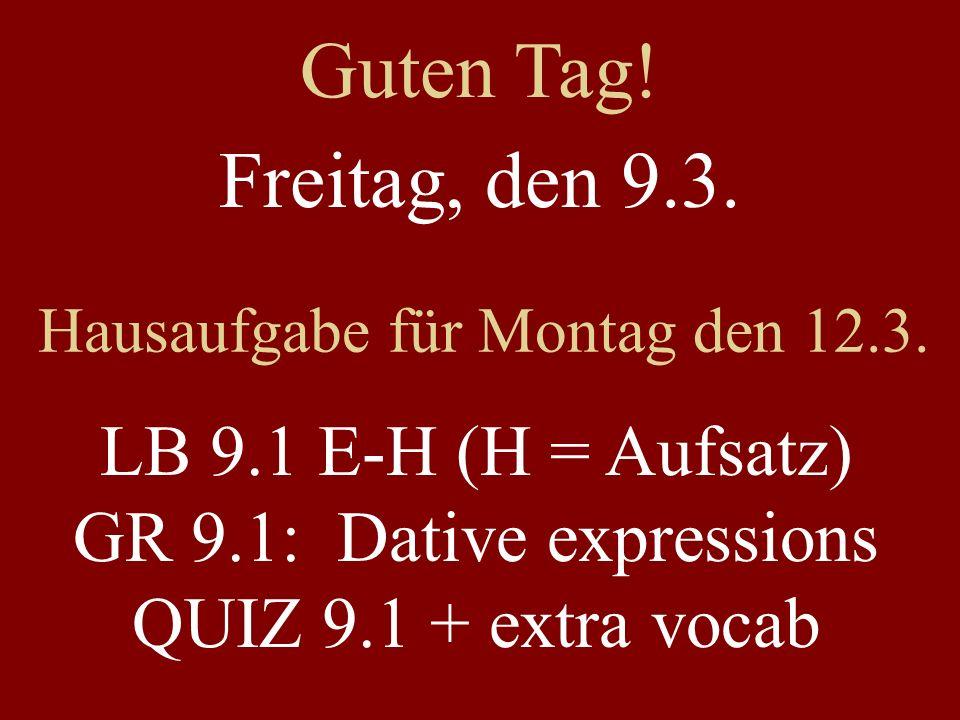 Freitag, den 9.3. Hausaufgabe für Montag den 12.3. LB 9.1 E-H (H = Aufsatz) GR 9.1: Dative expressions QUIZ 9.1 + extra vocab Guten Tag!