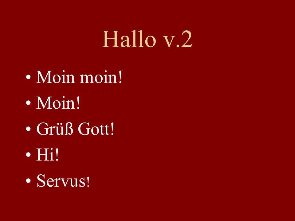 Hallo v.2 Moin moin! Moin! Grüß Gott! Hi! Servus !