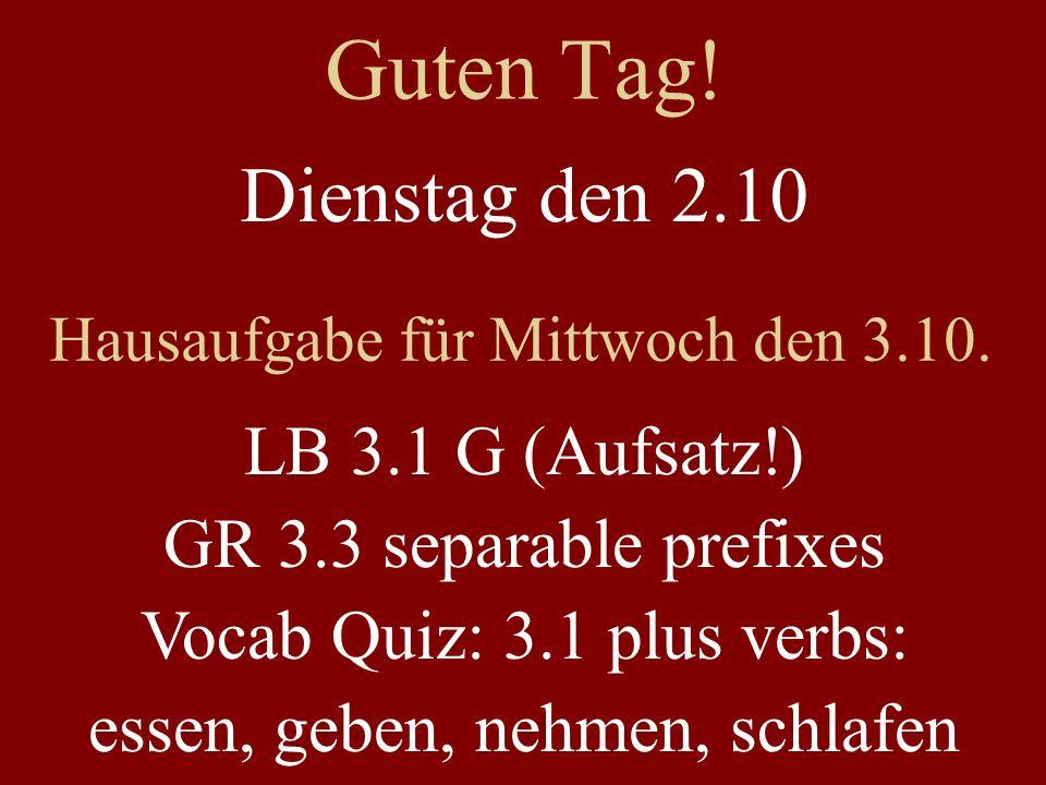 Guten Tag! Dienstag den 2.10 Hausaufgabe für Mittwoch den 3.10. LB 3.1 G (Aufsatz!) GR 3.3 separable prefixes Vocab Quiz: 3.1 plus verbs: essen, geben