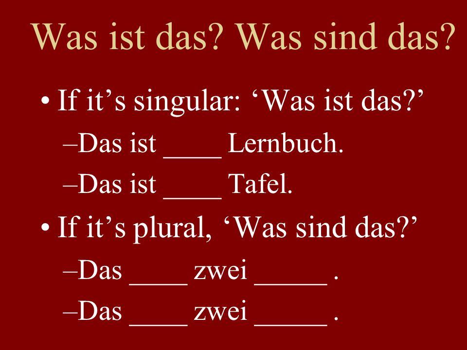 Was ist das? Was sind das? If its singular: Was ist das? –Das ist ____ Lernbuch. –Das ist ____ Tafel. If its plural, Was sind das? –Das ____ zwei ____
