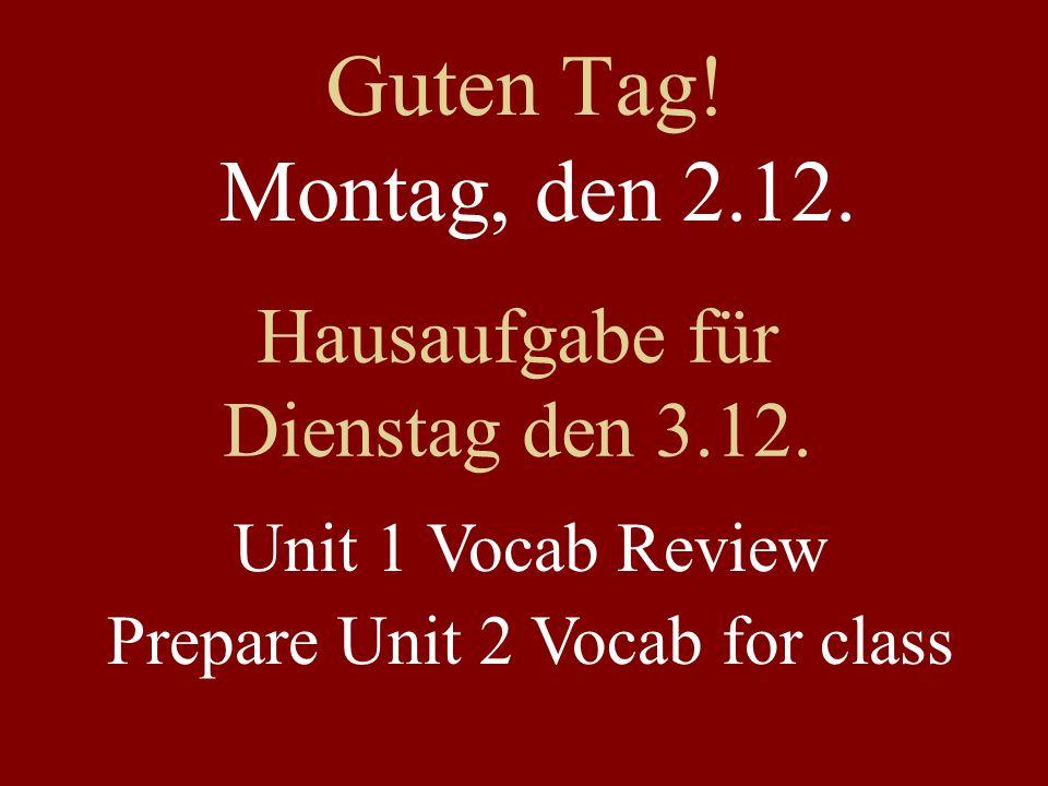 Guten Tag! Montag, den 2.12. Hausaufgabe für Dienstag den 3.12. Unit 1 Vocab Review Prepare Unit 2 Vocab for class