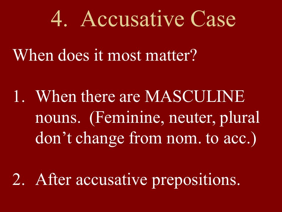 4. Accusative Case When does it most matter? 1.When there are MASCULINE nouns. (Feminine, neuter, plural dont change from nom. to acc.) 2.After accusa