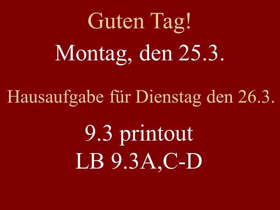Montag, den 25.3. Hausaufgabe für Dienstag den 26.3. 9.3 printout LB 9.3A,C-D Guten Tag!