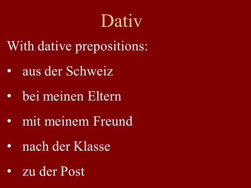 Dativ With dative prepositions: aus der Schweiz bei meinen Eltern mit meinem Freund nach der Klasse zu der Post