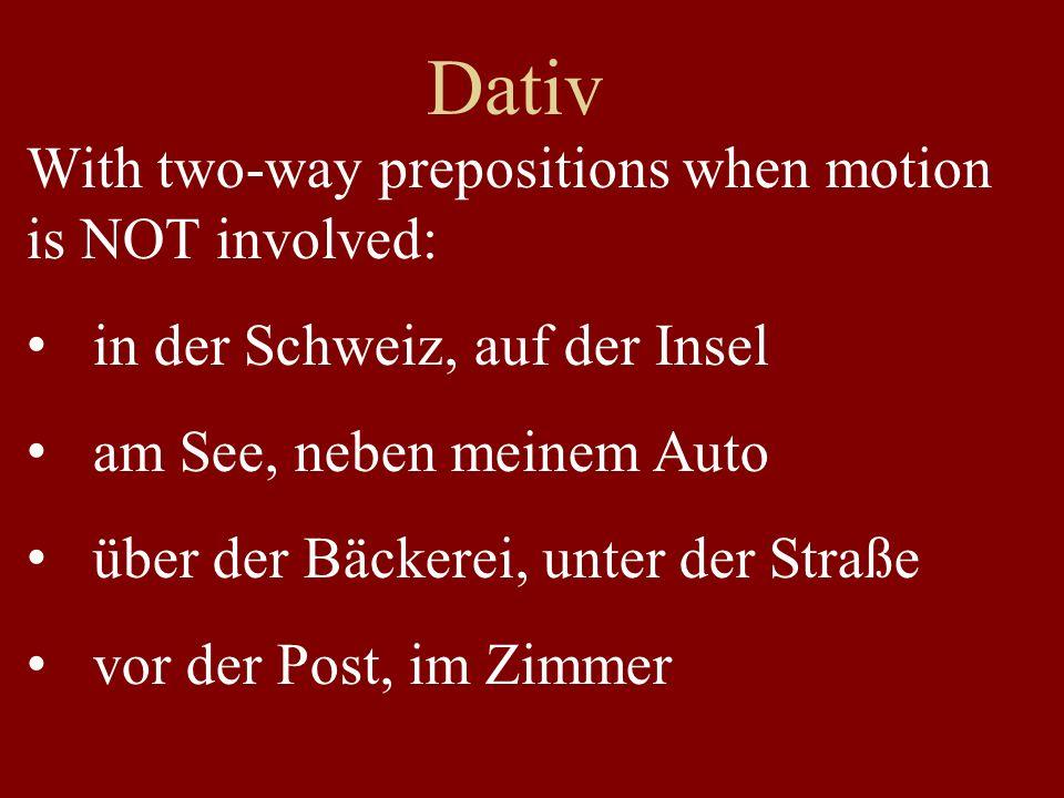 Dativ With two-way prepositions when motion is NOT involved: in der Schweiz, auf der Insel am See, neben meinem Auto über der Bäckerei, unter der Straße vor der Post, im Zimmer