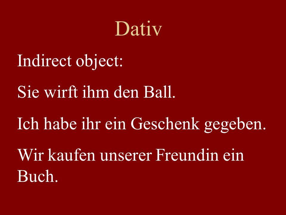 Dativ Indirect object: Sie wirft ihm den Ball. Ich habe ihr ein Geschenk gegeben. Wir kaufen unserer Freundin ein Buch.