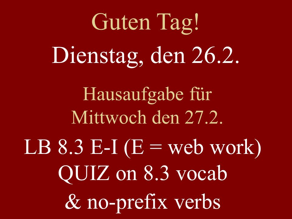 Dienstag, den 26.2. Hausaufgabe für Mittwoch den 27.2. LB 8.3 E-I (E = web work) QUIZ on 8.3 vocab & no-prefix verbs Guten Tag!
