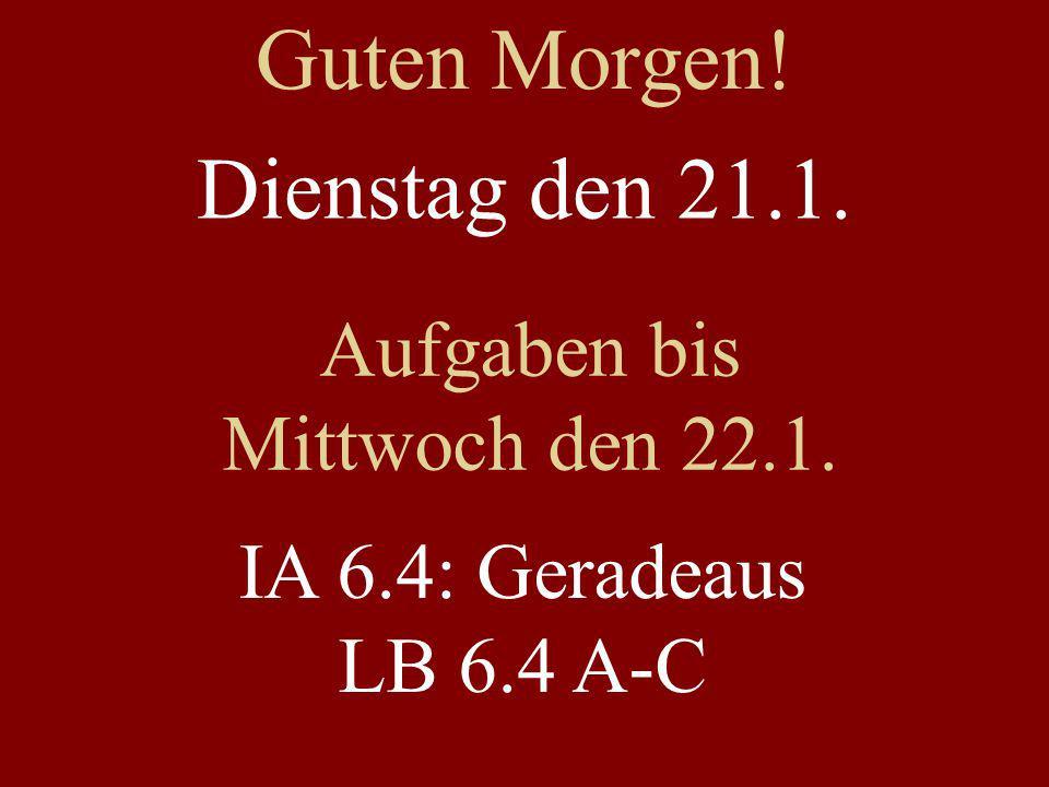 Dienstag den 21.1. Aufgaben bis Mittwoch den 22.1. IA 6.4: Geradeaus LB 6.4 A-C Guten Morgen!