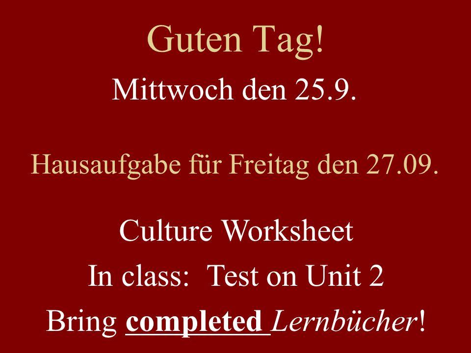 Guten Tag! Mittwoch den 25.9. Hausaufgabe für Freitag den 27.09. Culture Worksheet In class: Test on Unit 2 Bring completed Lernbücher!