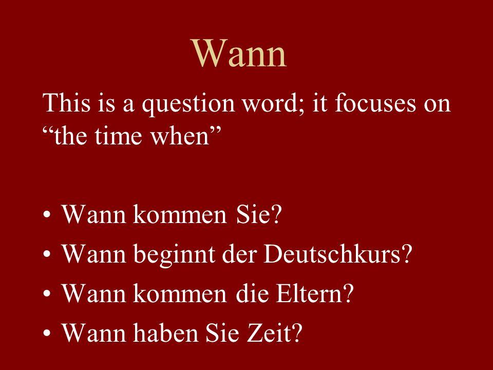 Wann This is a question word; it focuses on the time when Wann kommen Sie? Wann beginnt der Deutschkurs? Wann kommen die Eltern? Wann haben Sie Zeit?