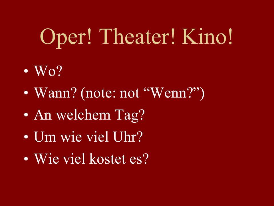 Oper. Theater. Kino. Wo. Wann. (note: not Wenn ) An welchem Tag.
