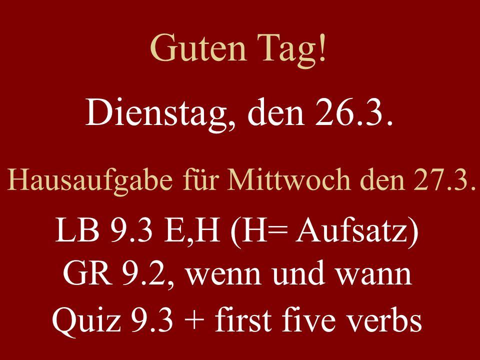 Dienstag, den 26.3. Hausaufgabe für Mittwoch den 27.3. LB 9.3 E,H (H= Aufsatz) GR 9.2, wenn und wann Quiz 9.3 + first five verbs Guten Tag!
