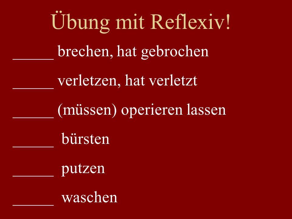Übung mit Reflexiv! _____ brechen, hat gebrochen _____ verletzen, hat verletzt _____ (müssen) operieren lassen _____ bürsten _____ putzen _____ wasche