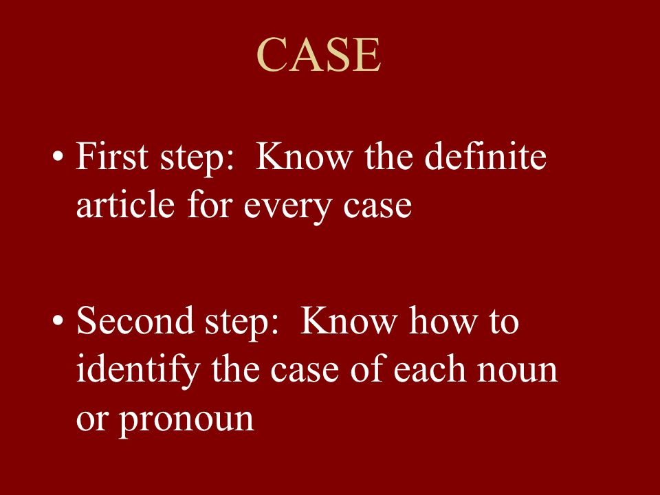 CASE First step: Know the definite article for every case Second step: Know how to identify the case of each noun or pronoun